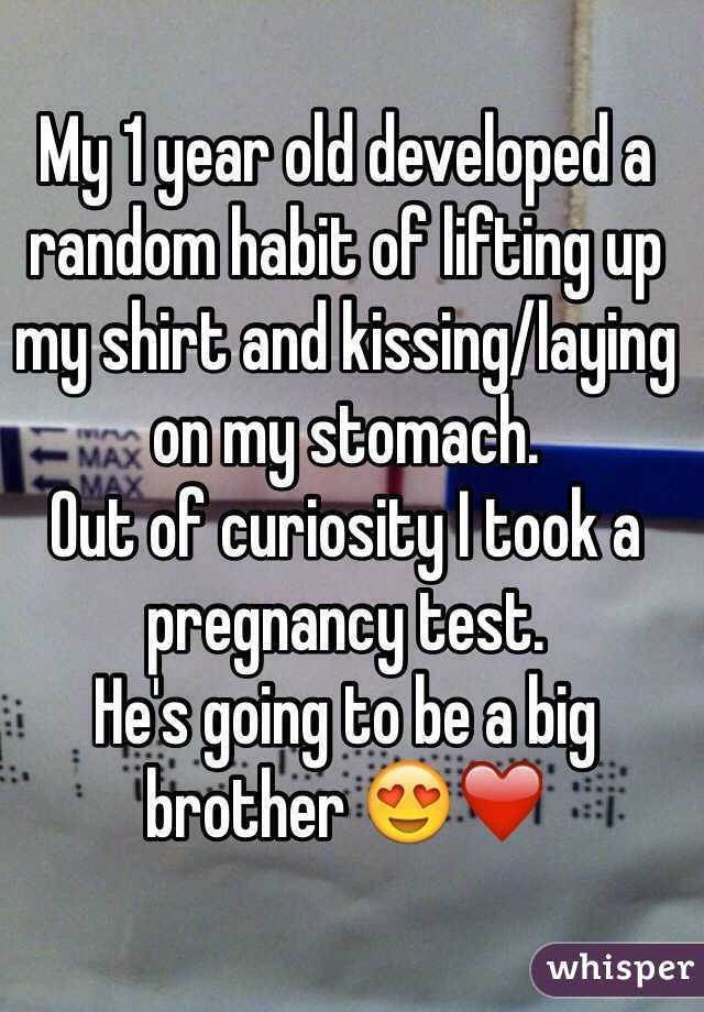 """""""My 1 year old developed a random habit of lifting up my shirt and kissing/laying on my stomach.  Out of curiosity I took a pregnancy test.  He's going to be a big brother ❤️ """""""