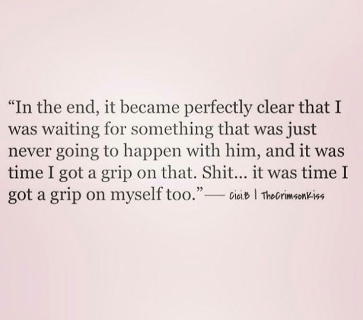 In the end, it became perfectly clear that I was waiting for something that was just never going to happen with him and it was time I got a grip on that. Shit it was time I got a grip on myself too.