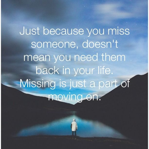 Just because you miss someone, doesn't mean you need them back in your life. Missing is just a part of moving on. thedailyquotes.com
