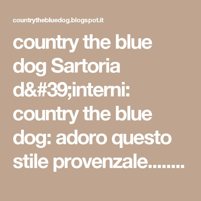country the blue dog Sartoria d'interni: country the blue dog: adoro questo stile provenzale................ecco ...