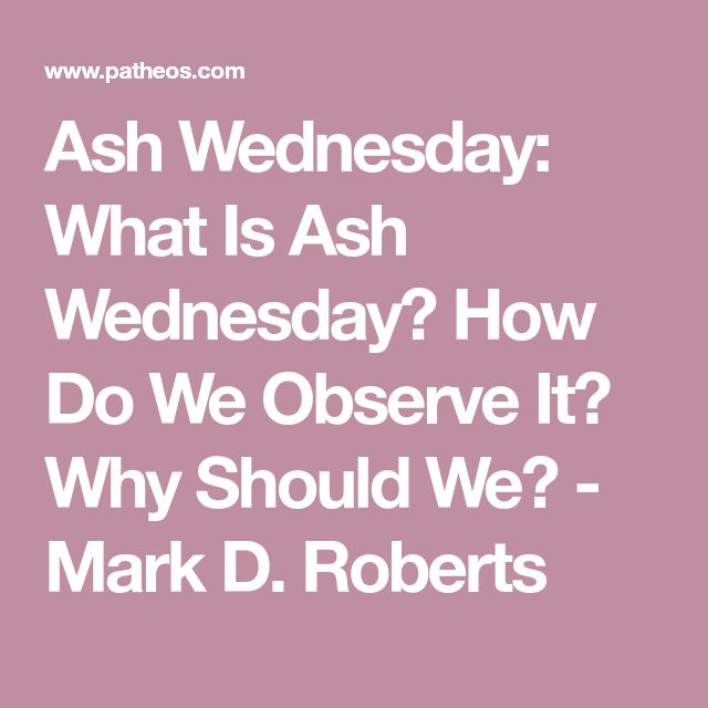 Ash Wednesday: What Is Ash Wednesday? How Do We Observe It? Why Should We? - Mark D. Roberts