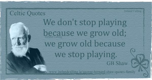 GB-Shaw-We-dont-stop-playing-because-we-grow-old-we-grow-old-because-we-stop-playing600- Top inspirational Irish quotes