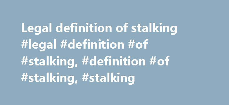Legal definition of stalking #legal #definition #of #stalking, #definition #of #stalking, #stalking http://fitness.nef2.com/legal-definition-of-stalking-legal-definition-of-stalking-definition-of-stalking-stalking/  # Legal definition of stalking The term stalking has multiple definitions, all meaning the same thing in the end. Stalking, is a crime, like domestic violence, that gives the perpetrator a feeling of power and control over his or her victim. Though all stalking definitions have…