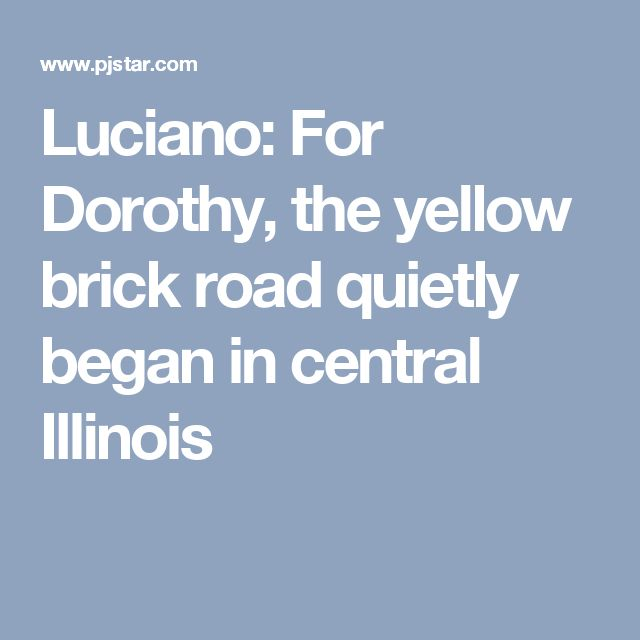 Luciano: For Dorothy, the yellow brick road quietly began in central Illinois