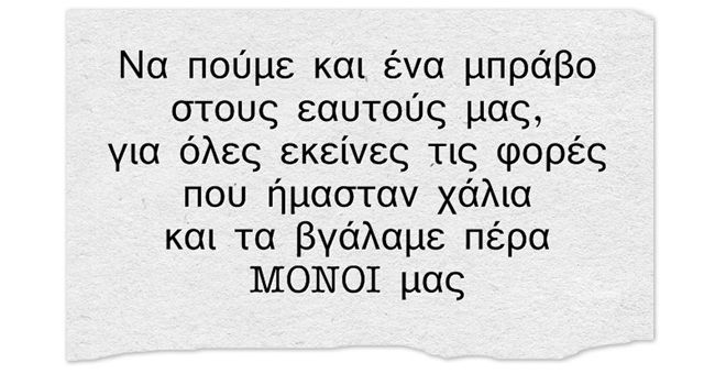 Να πούμε και ένα μπράβο στους εαυτούς μας για όλες εκείνες τις φορές που ήμασταν χάλια και τα βγάλαμε πέρα μόνοι μας Greek quotes