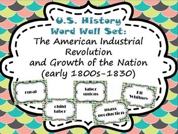 American Industrial Revolution and Growth of a Nation (early 1800s-1830) Word Wall Set by Miss Middle School TeacherThis is a great set of word wall cards covering the following 31 terms: Industrial Revolution, factory system, James Hargreaves, Samuel Slater, Francis Cabot Lowell, Eli Whitney,  cotton gin, patent, Oliver Evans, interchangeable parts, division of labor, mass production, labor unions, child labor,  rural, urban, turnpikes, toll, National Road, steam engine, James Monroe…