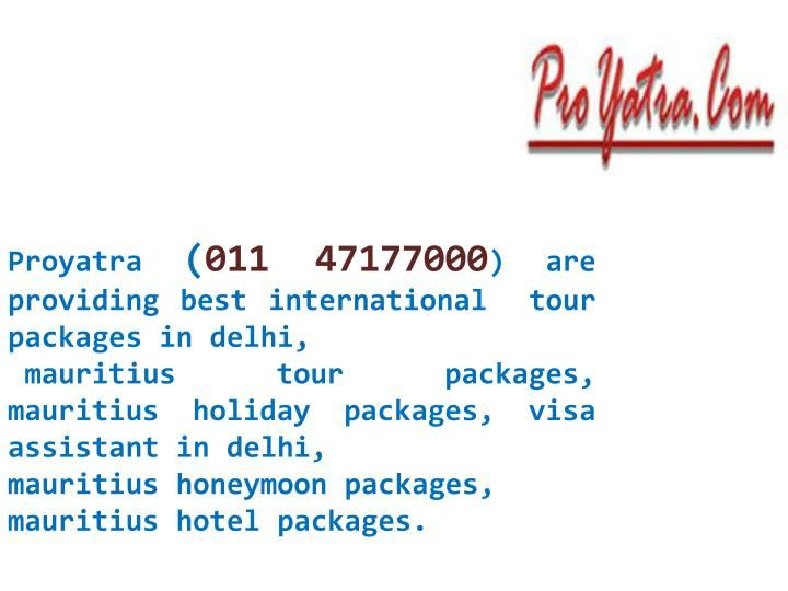 Proyatra (011 47177000) are providing best  international tour packages in delhi,  mauritius holiday packages, mauritius honeymoon packages, mauritius vacation packages , travel agent in delhi, cheap flights, passport agent in delhi, air ticket agent in delhi.\nor more details visit at: http://www.proyatra.com/Mauritius-tour.aspx