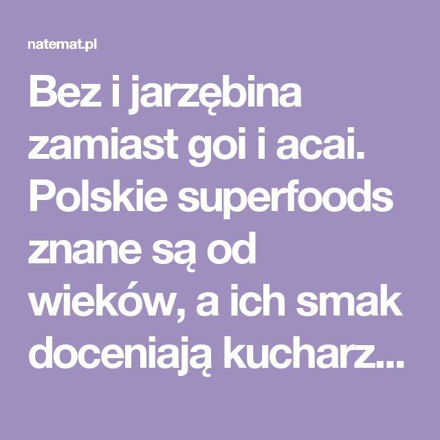 Bez i jarzębina zamiast goi i acai. Polskie superfoods znane są od wieków, a ich smak doceniają kucharze z całego świata | naTemat.pl