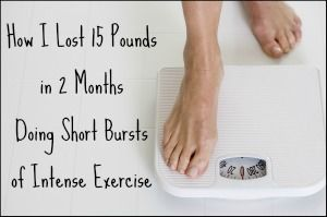 How to lose 15 pounds in 2 months doing short bursts of intense exercise
