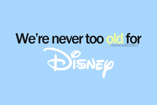 Disney for me.. isn't about a silly cartoon movie for kids.. For me, it's something I can look to for hope. Something that shows me that my dreams can come true.. and something to remember all the good times. SO YES. I will never be to old for Disney.