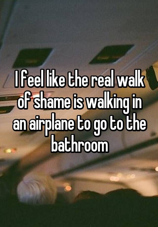 """""""I feel like the real walk of shame is walking in an airplane to go to the bathroom"""""""
