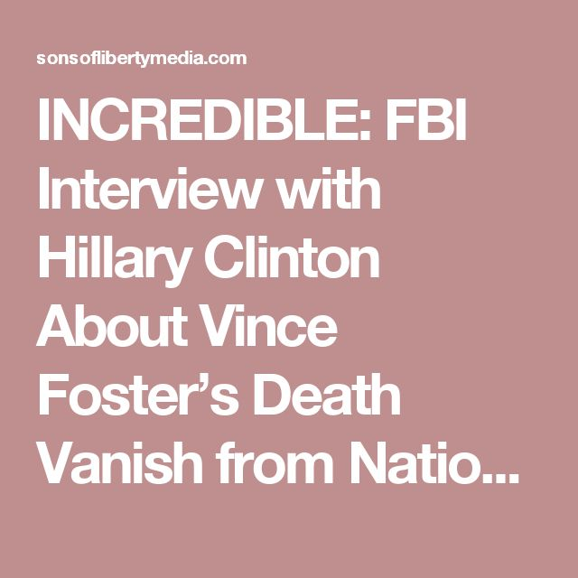 INCREDIBLE: FBI Interview with Hillary Clinton About Vince Foster's Death Vanish from National Archives » Sons of Liberty Media