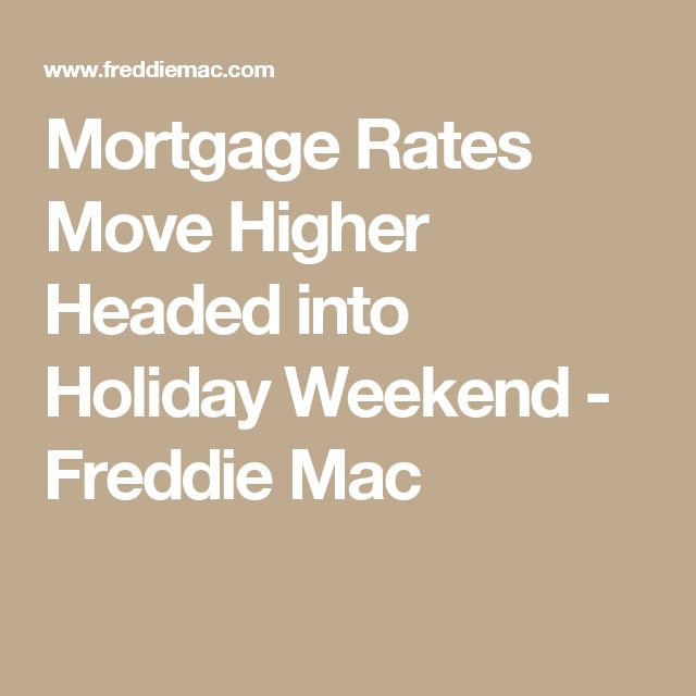 Mortgage Rates Move Higher Headed into Holiday Weekend - Freddie Mac