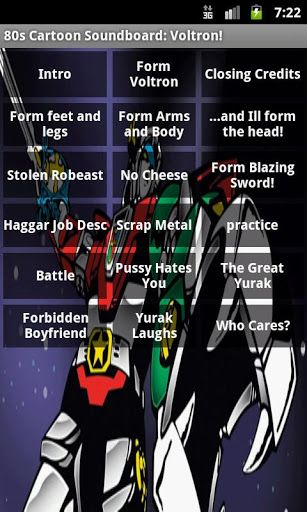 80s Cartoon Soundboard: Voltron! Includes 3 ringtone ready clips (Full Intro, Form Voltron Sequence, and Ending credits) & 15 shorter clips guaranteed to give you that 80s cartoon smile!<p>80s Cartoon Soundboard: Voltron! is the FIRST soundboard on the market that is fully controllable using user defined gestures!!!<p>No more looking at the screen to hit the right button, just draw your gesture and the clip will play!<p>All clips can be set as Ringtones, Notifications, and now Alarms! Wake…