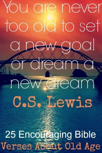 You are never too old to set a new goal or dream a new dream! C.S. Lewis! 25 Encouraging Bible Quotes About Old Age