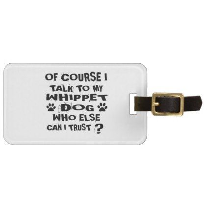 OF COURSE I TALK TO MY WHIPPET DOG DESIGNS LUGGAGE TAG - accessories accessory gift idea stylish unique custom