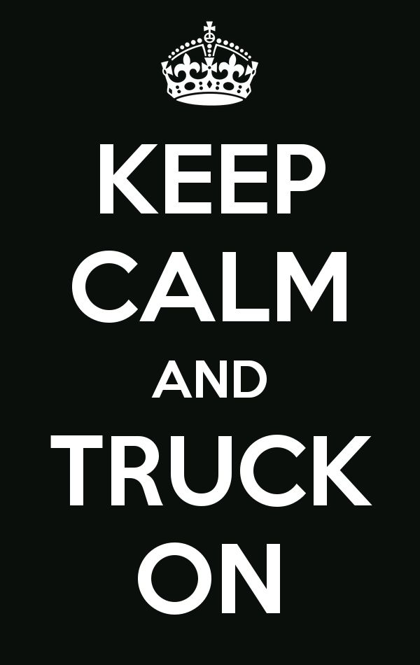 Keep Calm and Truck On.  And don't forget to thank a trucker.