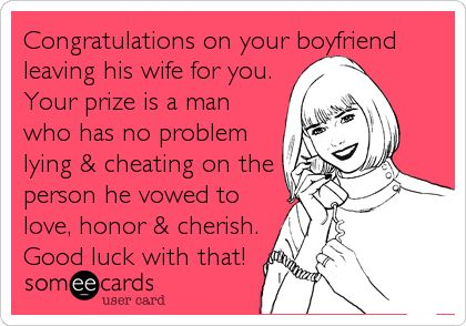 Congratulations on your boyfriend leaving his wife for you. Your prize is a man who has no problem lying & cheating on the person he vowed to love, honor & cherish. Good luck with that!