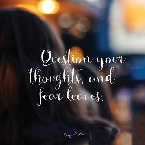 """Question your thoughts, and fear leaves. Have you ever been in a movie so scary that you wanted to leave? Well…"" ~ Byron Katie"