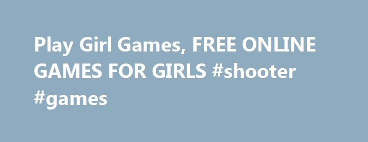Play Girl Games, FREE ONLINE GAMES FOR GIRLS #shooter #games http://game.remmont.com/play-girl-games-free-online-games-for-girls-shooter-games/  Looking for radiant styles, fashion forward outfits and dazzling charisma? This is the place for you! Play our free games for girls and discover a world of beauty and charm, a world where you can be whoever you want to be, as dazzling as it possibly gets! And there's more: our online games for girls…