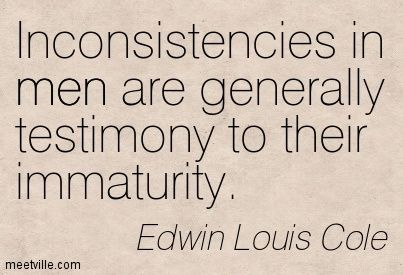 Inconsistencies in men are generally testimony to their immaturity. Edwin Louis Cole