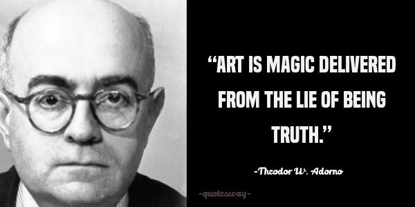 """""""Art is magic delivered from the lie of being truth."""" ~Theodor W. Adorno"""