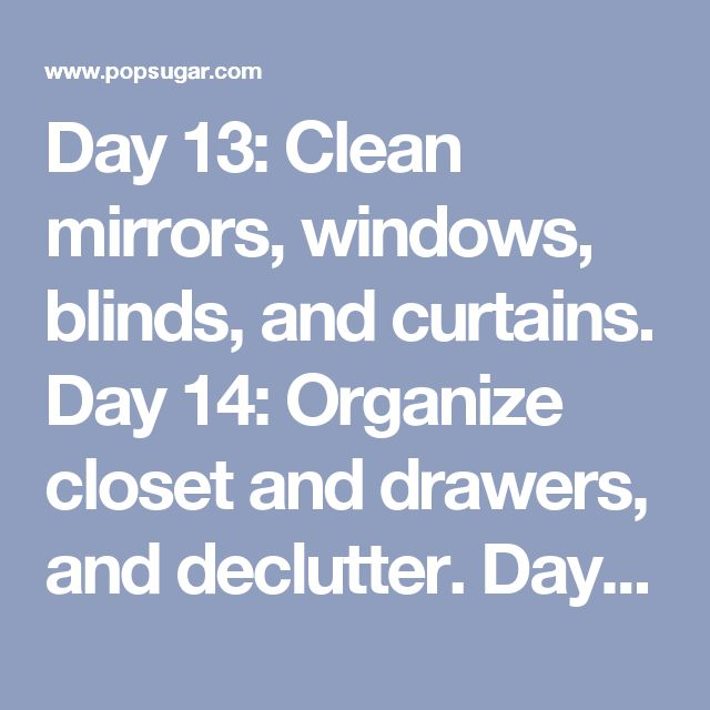 Day 13: Clean mirrors, windows, blinds, and curtains. Day 14: Organize closet and drawers, and declutter. Day 15: Deep-clean mattress, and wash pillows, linens, and comforter. Day 16: Vacuum, mop, or sweep floor; clean under furniture. Day 17: Clean furniture, walls, and fixtures.