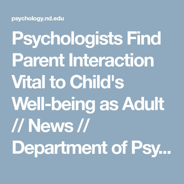 Psychologists Find Parent Interaction Vital to Child's Well-being as Adult // News // Department of Psychology // University of Notre Dame