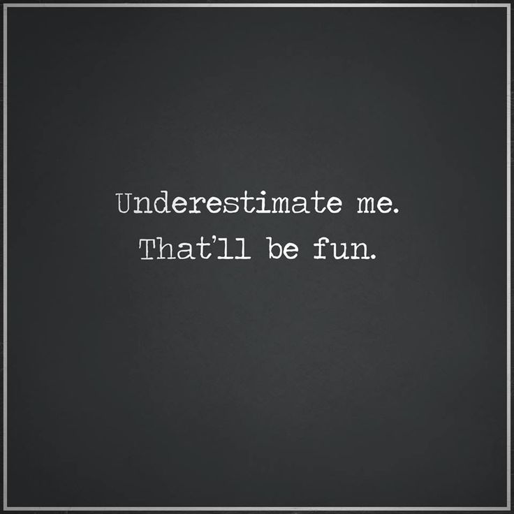 Underestimate me. That'll be fun.