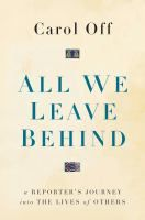 """""""All We Leave Behind: A Reporter's Journey Into the Lives of Others"""" by Carol Off"""