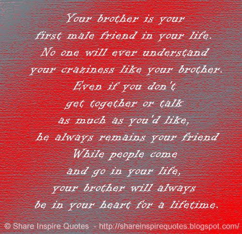 Your brother is your first male friend in your life. No one will ever understand your craziness like your brother. Even if you don't get together or talk as much as you'd like, he always remains your friend While people come and go in your life, your brother will always be in your heart for a lifetime. #life #brother #quotes