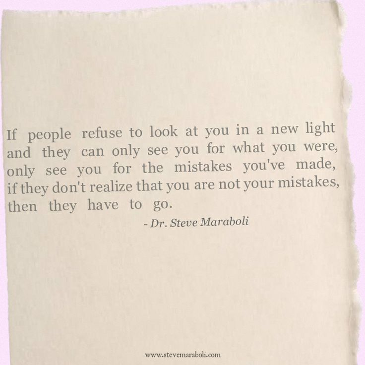 """If people refuse to look at you in a new light and they can only see you for what you were, only see you for the mistakes you've made, if they don't realize that you are not your mistakes, then they have to go."" - Steve Maraboli #quote"