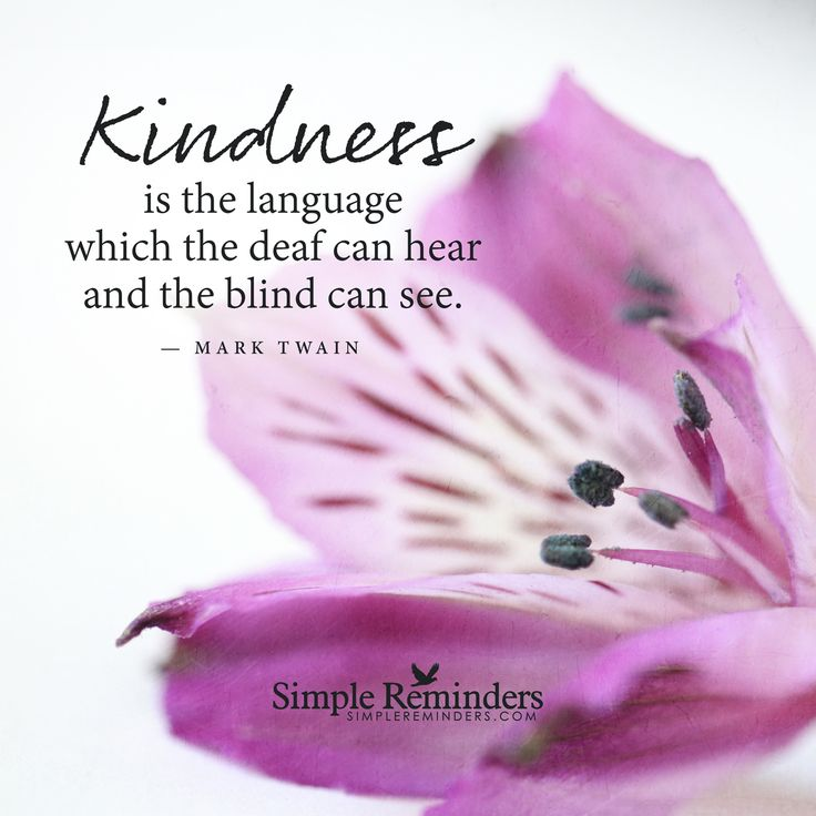 Kindness is the language which the deaf can hear and the