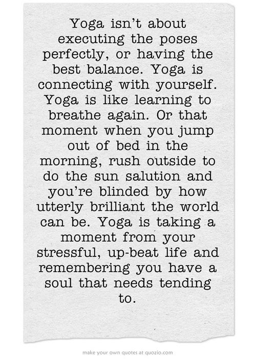 Yoga isn't about executing the poses perfectly, or having the best balance. Yoga is like learning to breathe again. Or that moment you jump out of the bed in the morning, rush outside to do the sun salutation and you're blinded by how utterly brilliant the world can be. Yoga is taking a moment from your stressful, upbeat life and remembering you have a soul that needs tending to.