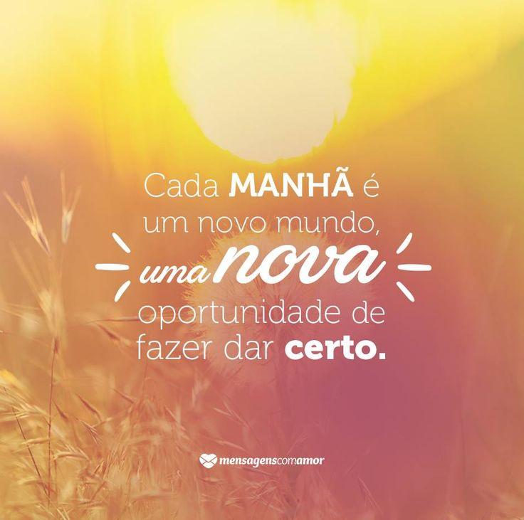 Cada manhã é um novo mundo, uma nova oportunidade de fazer dar certo.  #mensagenscomamor #oportunidades #chances #frases