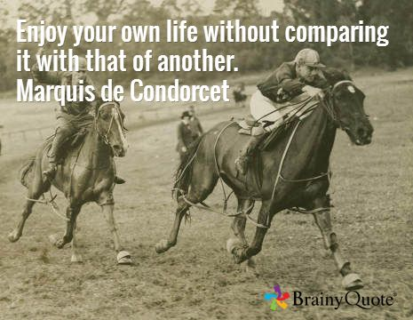 Enjoy your own life without comparing it with that of another. Marquis de Condorcet