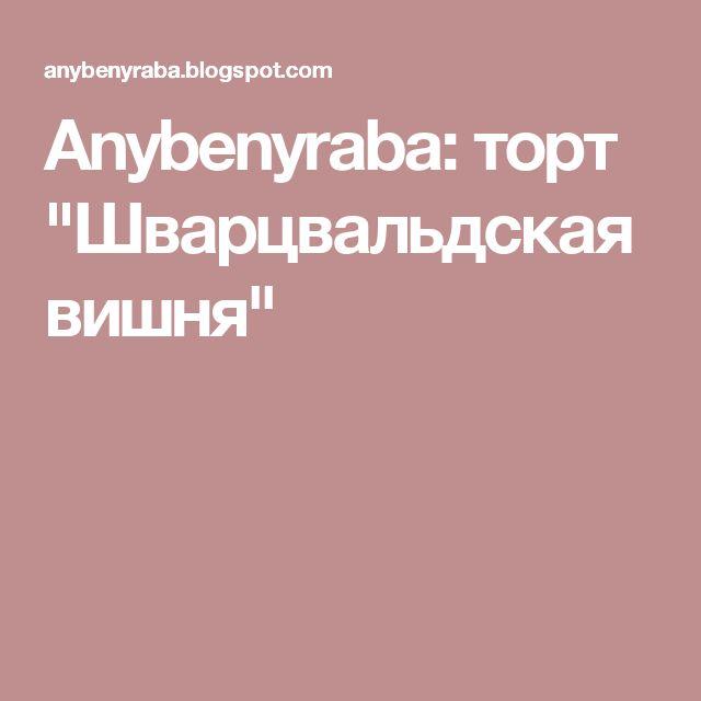 "Anybenyraba: торт ""Шварцвальдская вишня"""