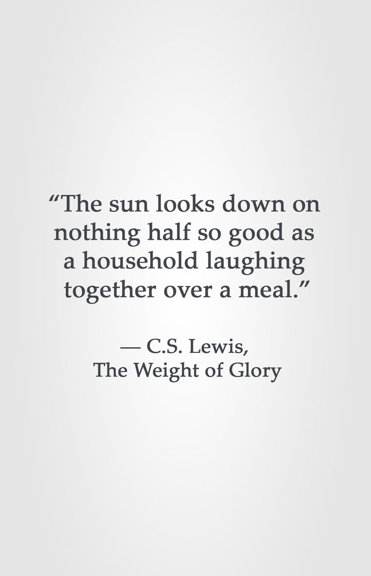 """The sun looks down on  nothing half so good as  a household laughing  together over a meal.""  ― C.S. Lewis,  The Weight of Glory"