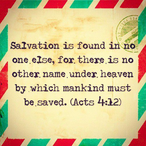 """""""Salvation is found in no one else, for there is no other name under heaven by which mankind must be saved.""""  ~  Acts 4:12"""