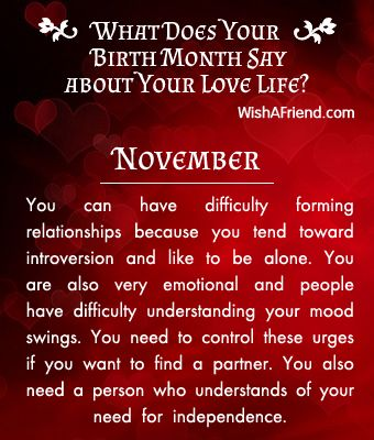 Birthmonth-Lovelife You can have difficulty forming relationships because you tend toward introversion and like to be alone. You are also very emotional and people have difficulty understanding your mood swings. You need to control these urges if you want to find a partner. You also need a person who understands of your need for independence.