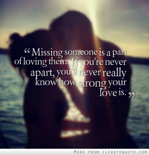 Missing someone is a part of loving them. If you're never apart, you'll never really know how strong your love is.
