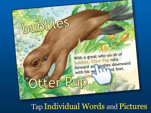 Otter on his Own: The Story of a Sea Otter. Ages 4+ / $2.99 / iPhone, iPad, iPod Touch, Android, Kindle, Nook. This simple app, created by the Smithsonian Oceanic Collection, tells the story of how baby otters are cared for by their mothers, grow up and eventually strike out on their own. The illustrations are enhanced by sound effects as well as tappable words and images, encouraging new vocabulary.
