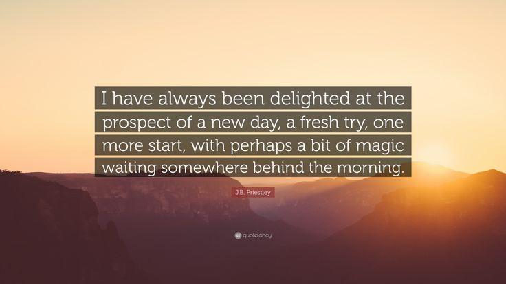 """J.B. Priestley Quote: """"I have always been delighted at the prospect of a new day, a fresh try, one more start, with perhaps a bit of magic waiting somewhere behind the morning."""""""