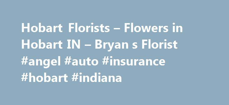 Hobart Florists – Flowers in Hobart IN – Bryan s Florist #angel #auto #insurance #hobart #indiana http://wisconsin.remmont.com/hobart-florists-flowers-in-hobart-in-bryan-s-florist-angel-auto-insurance-hobart-indiana/  Fresh Flower Delivery in Hobart by Bryan's Florist Bryan's Florist – Your Professional Local Florist in Hobart For quality flower arrangements and gifts in Hobart, order from Bryan's Florist! Our florists are committed to creating beautiful, unique floral gifts for any…