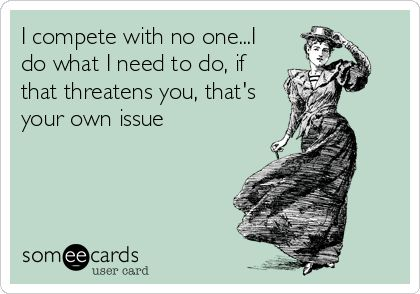 I compete with no one...I do what I need to do, if that threatens you, that's your own issue.