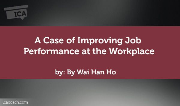 Coaching Case Study: A Case of Improving Job Performance at the Workplace  Coaching Case Study By Wai Han Ho (Career Coach, SINGAPORE)