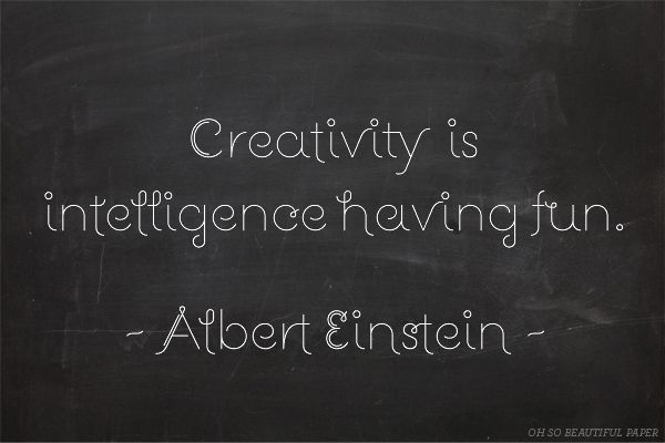 Creativity is intelligence having fun ~Albert Einstein