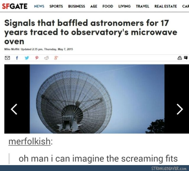 Scientist: What do you mean all those times we thought it was aliens it was just Tom microwaving a burrito?!