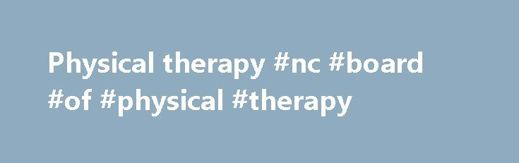 Physical therapy #nc #board #of #physical #therapy http://hong-kong.nef2.com/physical-therapy-nc-board-of-physical-therapy/  # 2017 NEWSLETTER AVAILABLE The Minnesota Board of Physical Therapy's annual newsletter has been emailed to all licensees with an email address on file. Visit the Newsletter section of this website to view the document. CRIMINAL BACKGROUND CHECK FEE CHANGE The fee for Criminal Background Checks for new applicants and license reinstatements will change from $34.75 to…