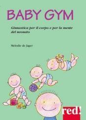 Baby Gym. Ginnastica per il corpo e la mente del neonato  Melodie De Jager   Red Edizioni